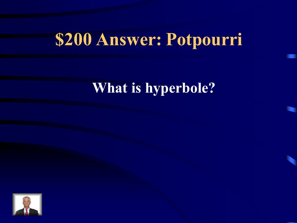 $200 Answer: Potpourri What is hyperbole