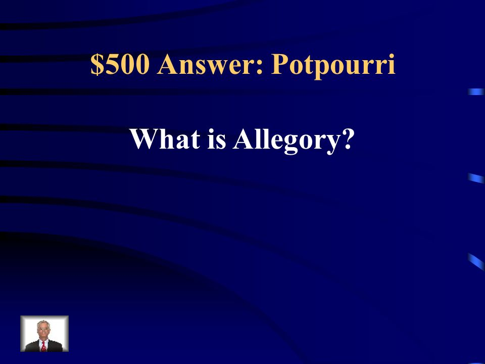 $500 Answer: Potpourri What is Allegory