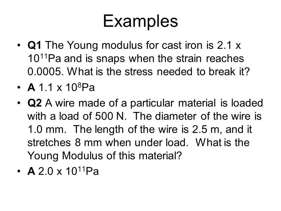 Examples Q1 The Young modulus for cast iron is 2.1 x 1011Pa and is snaps when the strain reaches 0.0005. What is the stress needed to break it