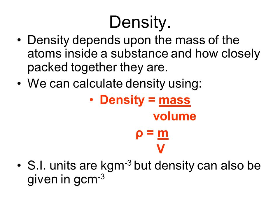 Density. Density depends upon the mass of the atoms inside a substance and how closely packed together they are.