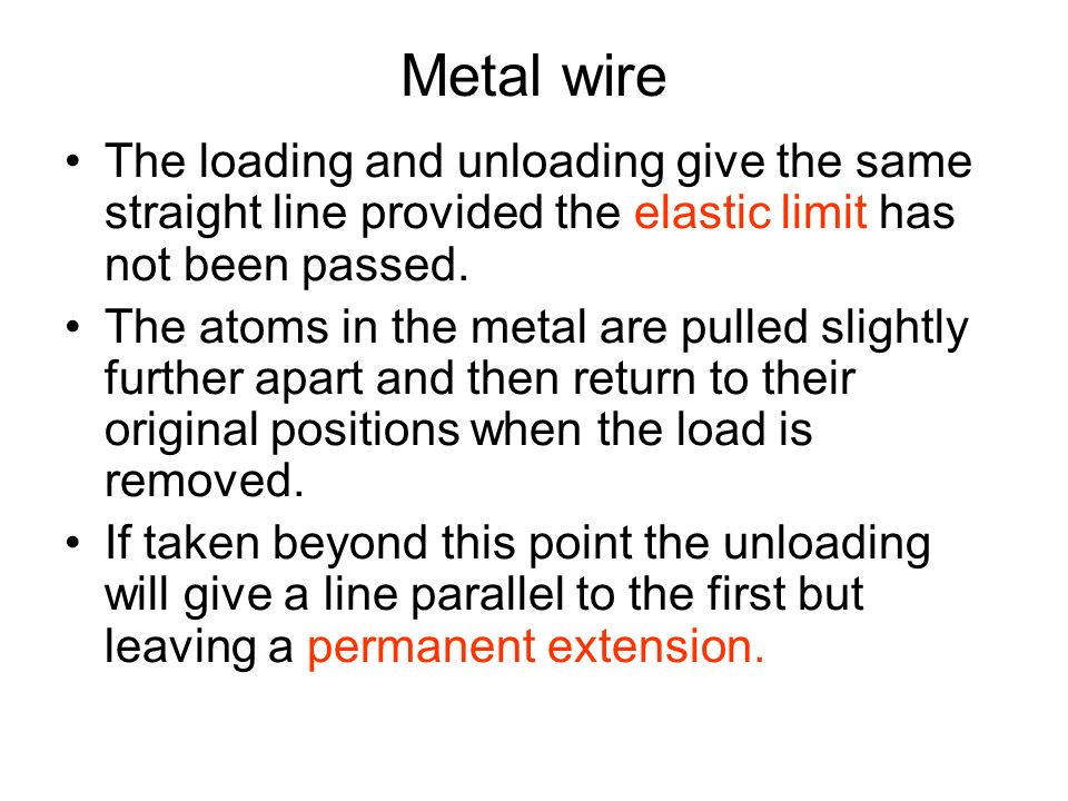 Metal wire The loading and unloading give the same straight line provided the elastic limit has not been passed.
