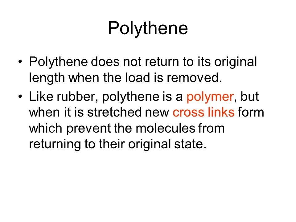 Polythene Polythene does not return to its original length when the load is removed.
