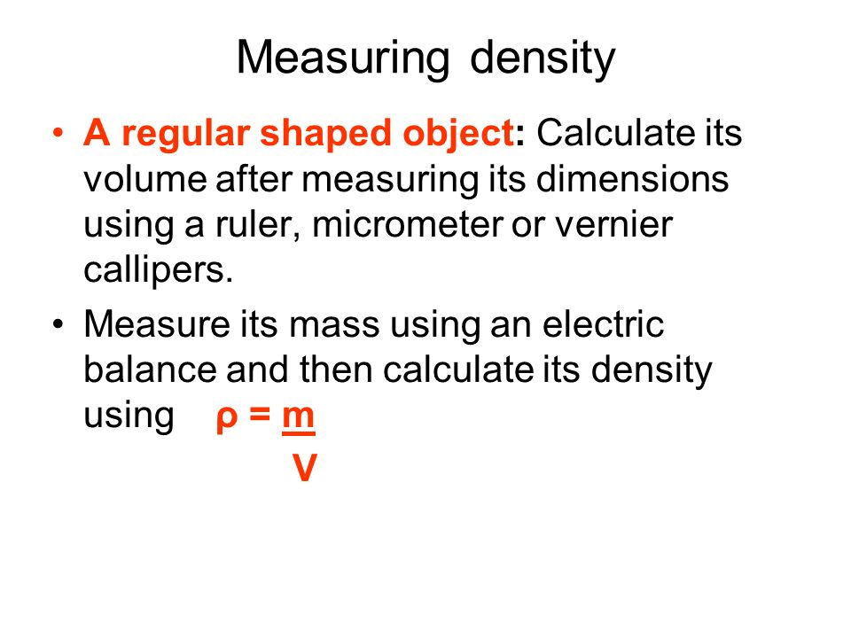 Measuring density A regular shaped object: Calculate its volume after measuring its dimensions using a ruler, micrometer or vernier callipers.