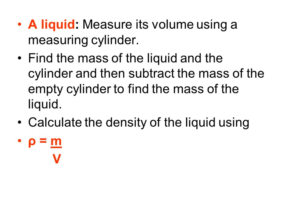 A liquid: Measure its volume using a measuring cylinder.