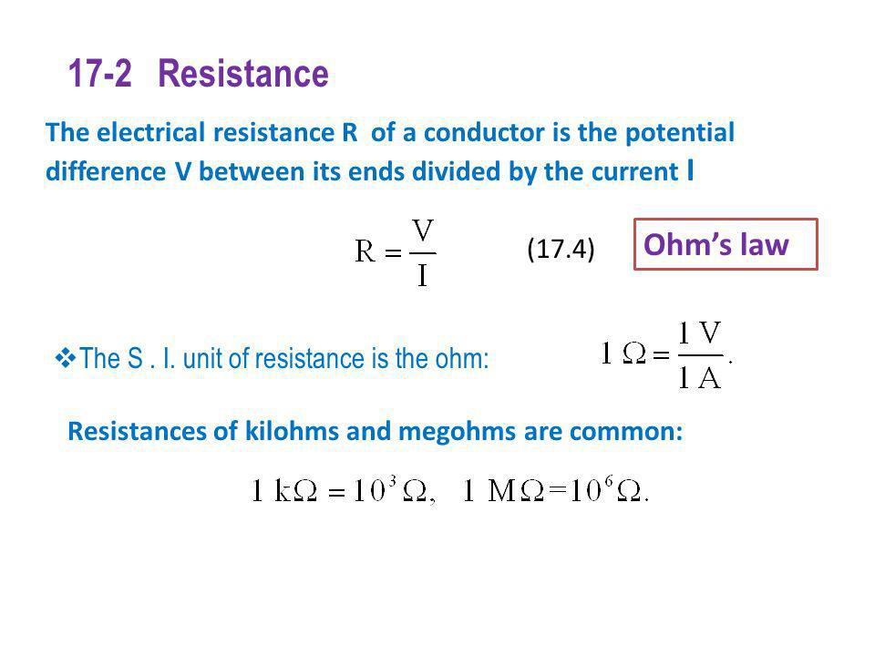 17-2 Resistance The electrical resistance R of a conductor is the potential difference V between its ends divided by the current I.