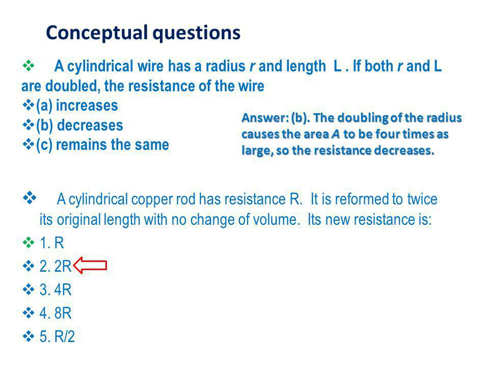 Conceptual questions A cylindrical wire has a radius r and length L . If both r and L are doubled, the resistance of the wire.
