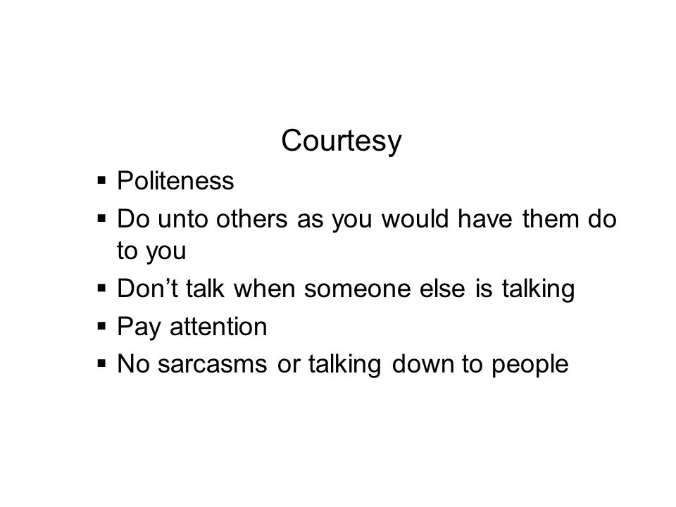 Courtesy Politeness. Do unto others as you would have them do to you. Don't talk when someone else is talking.