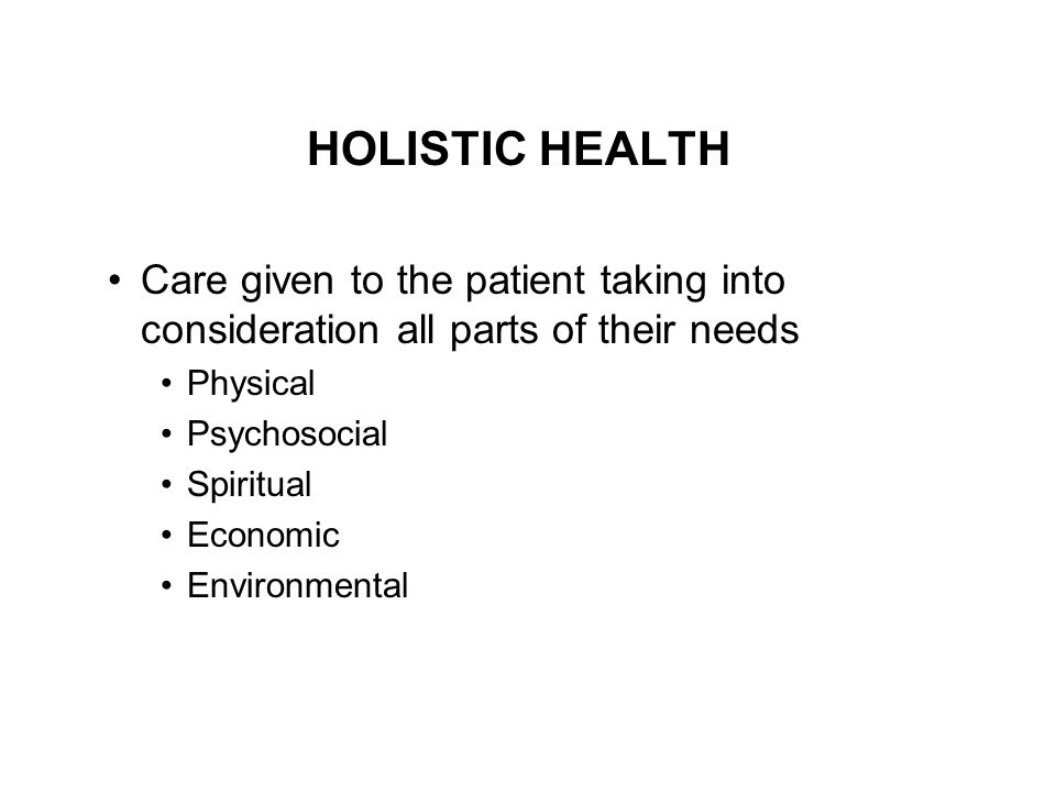 HOLISTIC HEALTH Care given to the patient taking into consideration all parts of their needs. Physical.