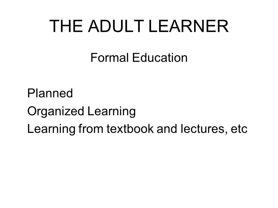 THE ADULT LEARNER Formal Education Planned Organized Learning