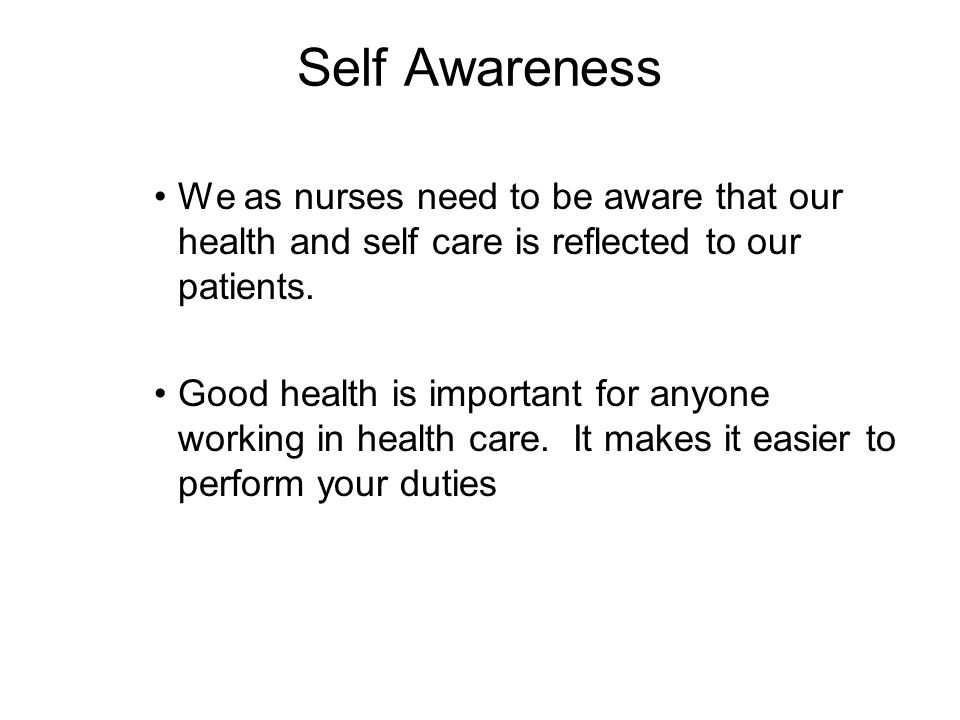 Self Awareness We as nurses need to be aware that our health and self care is reflected to our patients.