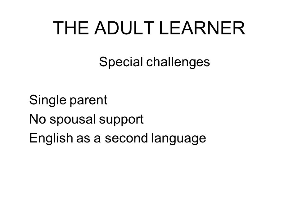THE ADULT LEARNER Special challenges Single parent No spousal support