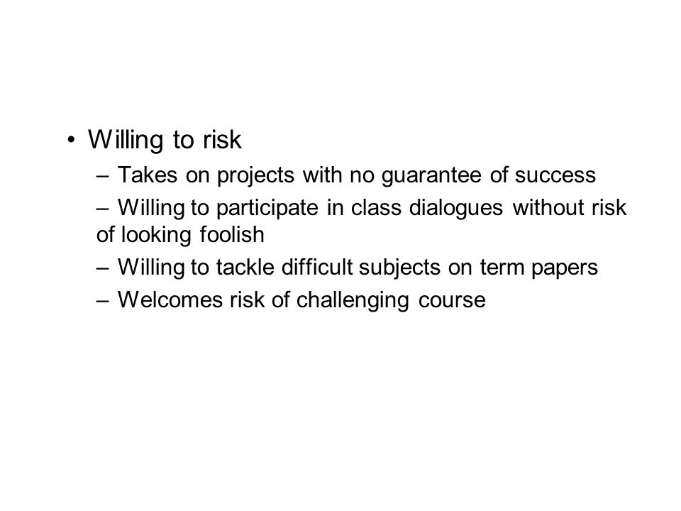 Willing to risk Takes on projects with no guarantee of success