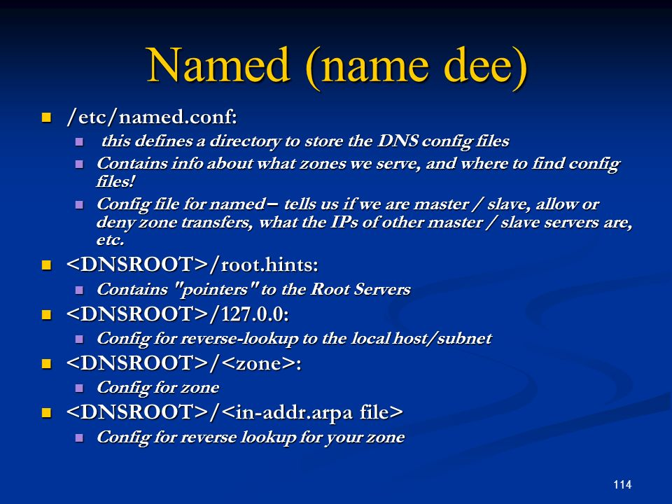 Named (name dee) /etc/named.conf: <DNSROOT>/root.hints: