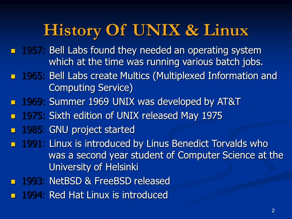 History Of UNIX & Linux 1957: Bell Labs found they needed an operating system which at the time was running various batch jobs.