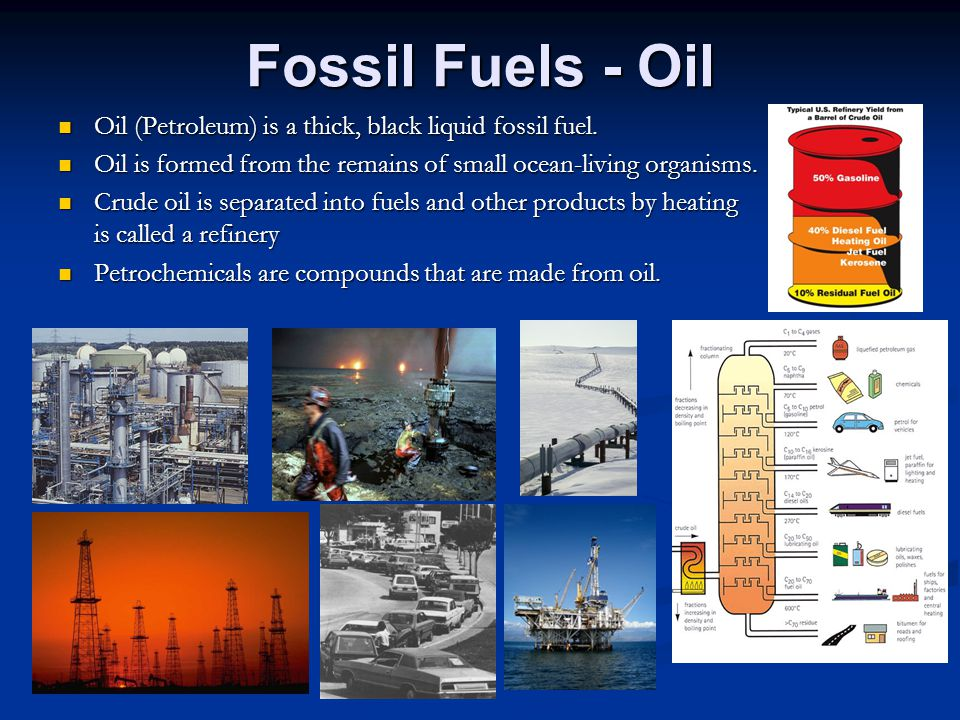 Fossil Fuels - Oil Oil (Petroleum) is a thick, black liquid fossil fuel. Oil is formed from the remains of small ocean-living organisms.