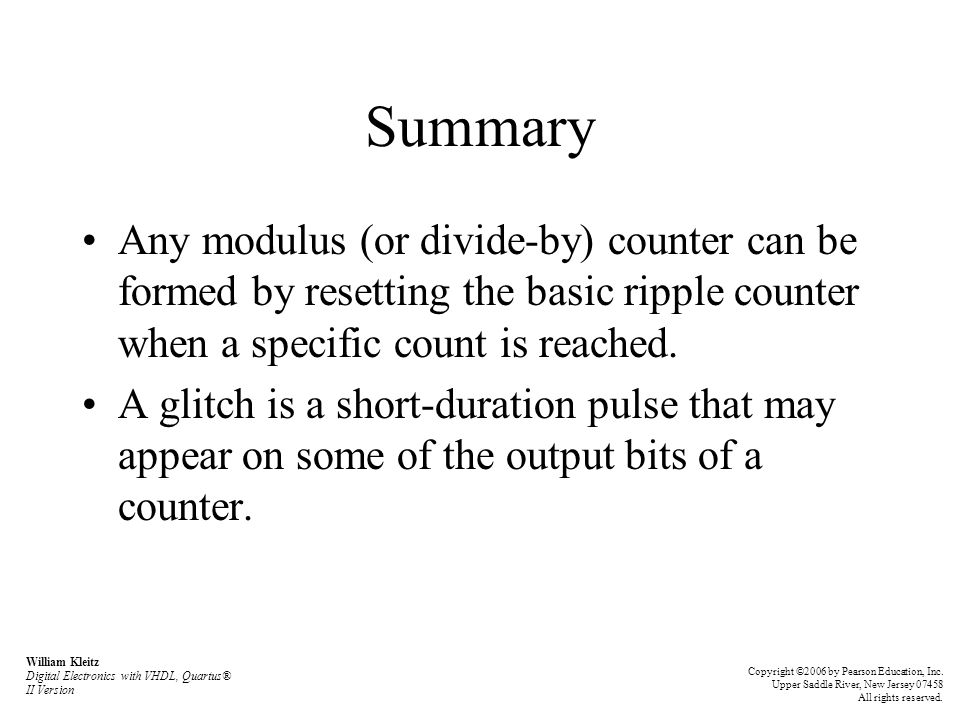 Summary Any modulus (or divide-by) counter can be formed by resetting the basic ripple counter when a specific count is reached.