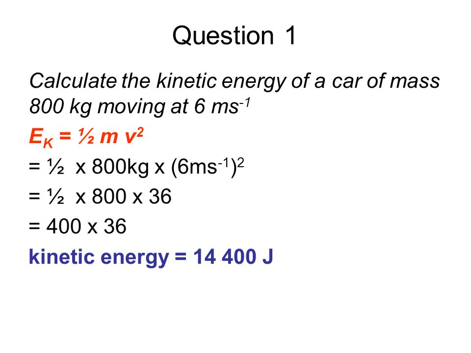 Question 1Calculate the kinetic energy of a car of mass 800 kg moving at 6 ms-1. EK = ½ m v2. = ½ x 800kg x (6ms-1)2.