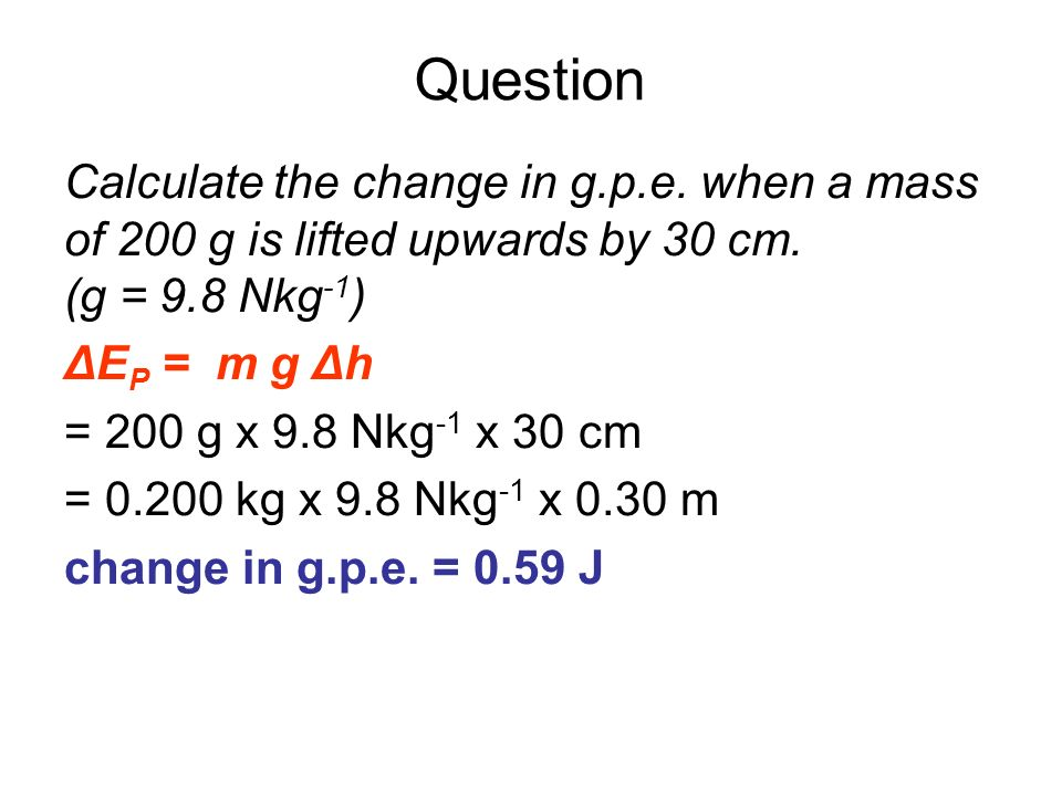 QuestionCalculate the change in g.p.e. when a mass of 200 g is lifted upwards by 30 cm. (g = 9.8 Nkg-1)