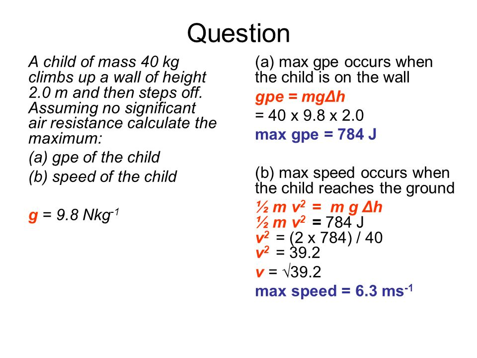 QuestionA child of mass 40 kg climbs up a wall of height 2.0 m and then steps off. Assuming no significant air resistance calculate the maximum: