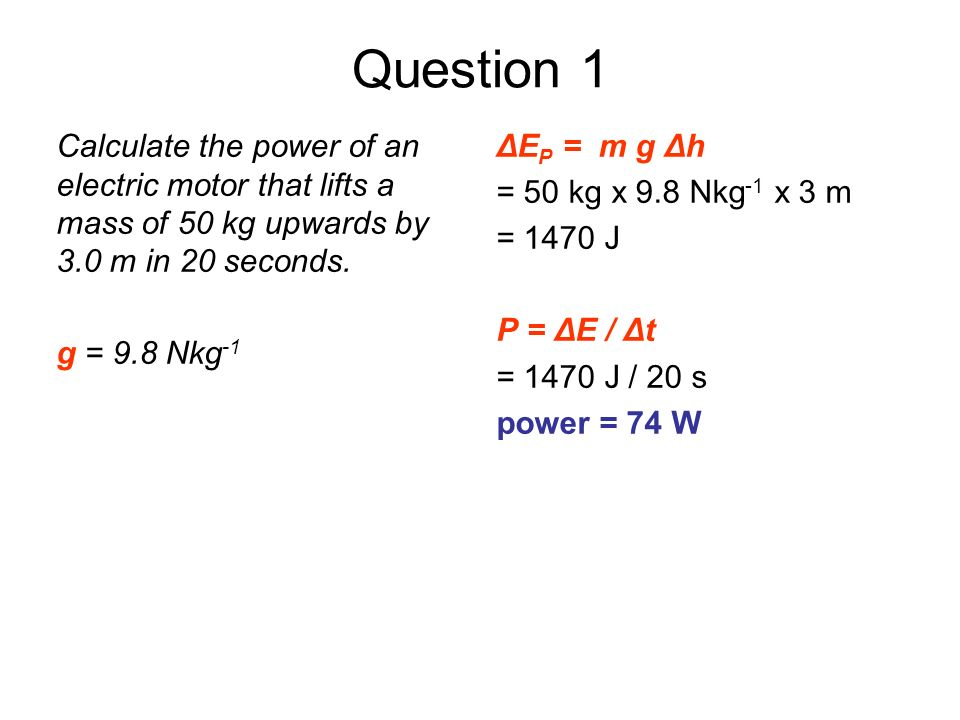 Question 1Calculate the power of an electric motor that lifts a mass of 50 kg upwards by 3.0 m in 20 seconds.