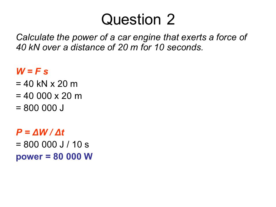 Question 2Calculate the power of a car engine that exerts a force of 40 kN over a distance of 20 m for 10 seconds.