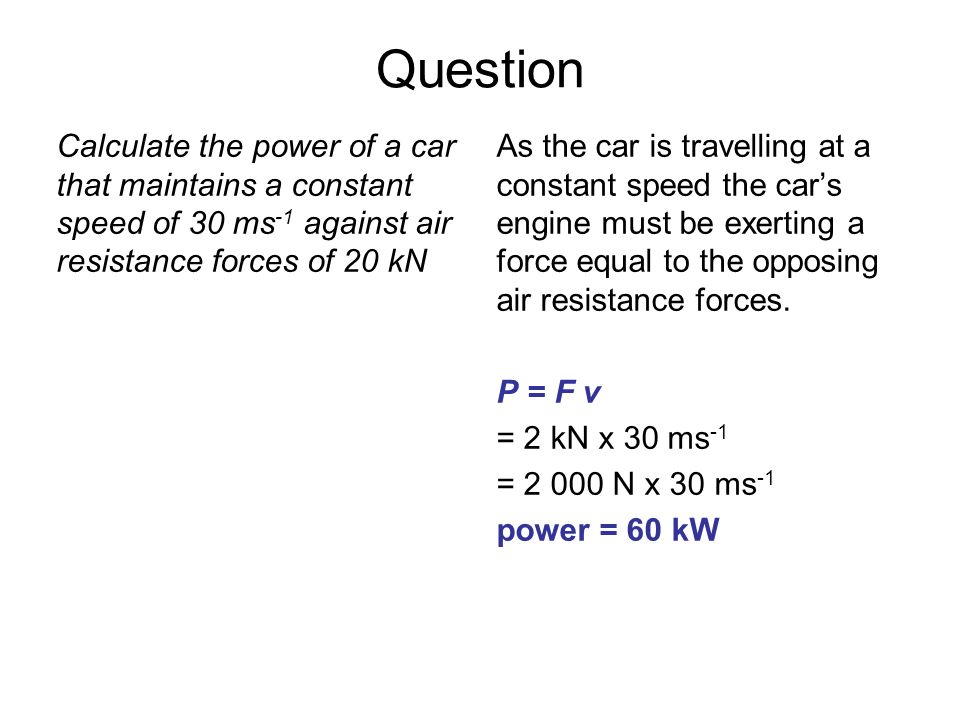 QuestionCalculate the power of a car that maintains a constant speed of 30 ms-1 against air resistance forces of 20 kN.