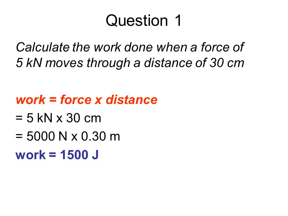 Question 1Calculate the work done when a force of 5 kN moves through a distance of 30 cm. work = force x distance.