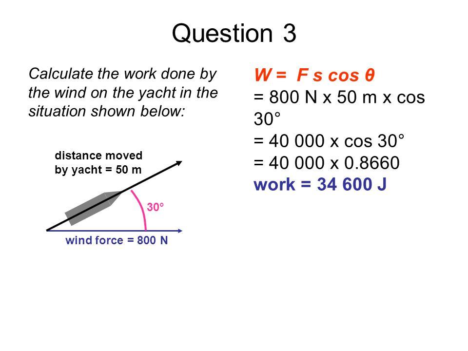 Question 3 W = F s cos θ = 800 N x 50 m x cos 30° = 40 000 x cos 30°