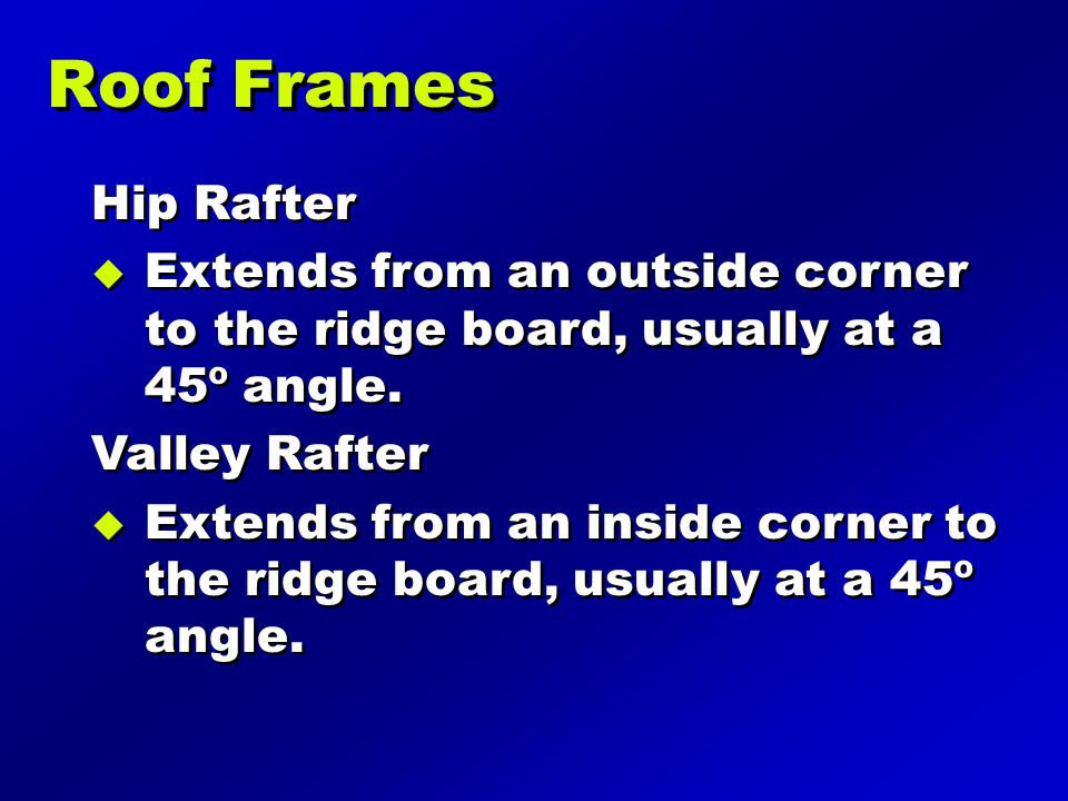 Roof Frames Hip Rafter. Extends from an outside corner to the ridge board, usually at a 45º angle.
