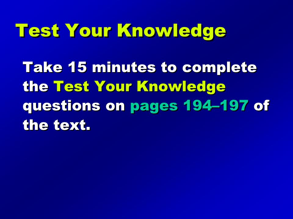 Test Your Knowledge Take 15 minutes to complete the Test Your Knowledge questions on pages 194–197 of the text.