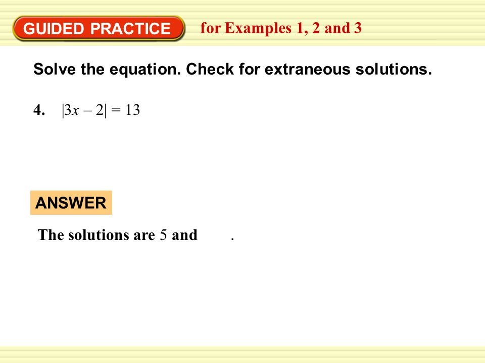 GUIDED PRACTICE for Examples 1, 2 and 3. Solve the equation. Check for extraneous solutions. 4. |3x – 2| = 13.