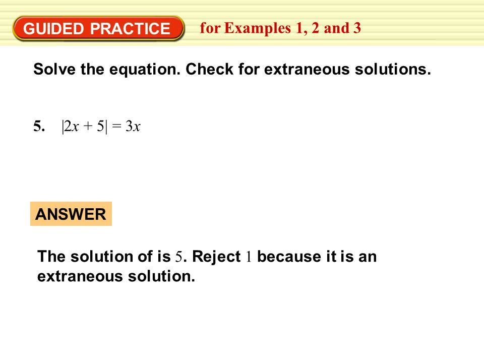 GUIDED PRACTICE for Examples 1, 2 and 3. Solve the equation. Check for extraneous solutions. 5. |2x + 5| = 3x.