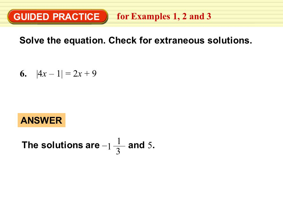 GUIDED PRACTICE for Examples 1, 2 and 3. Solve the equation. Check for extraneous solutions. 6. |4x – 1| = 2x + 9.