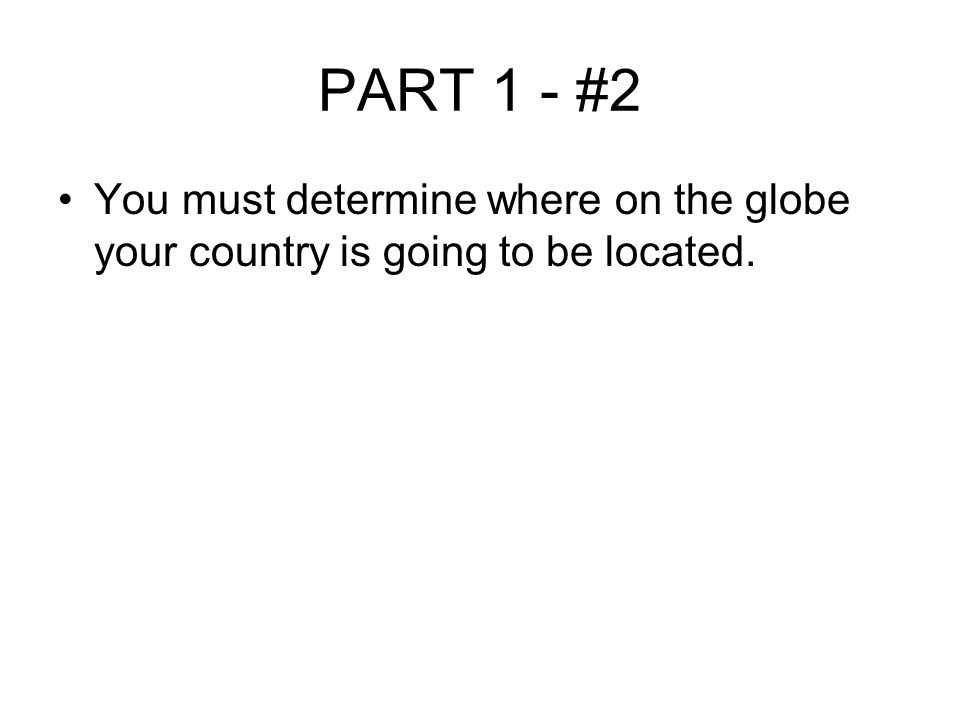 PART 1 - #2 You must determine where on the globe your country is going to be located.
