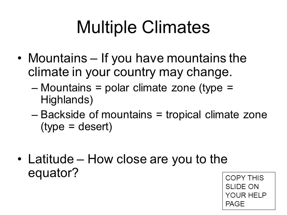Multiple Climates Mountains – If you have mountains the climate in your country may change. Mountains = polar climate zone (type = Highlands)