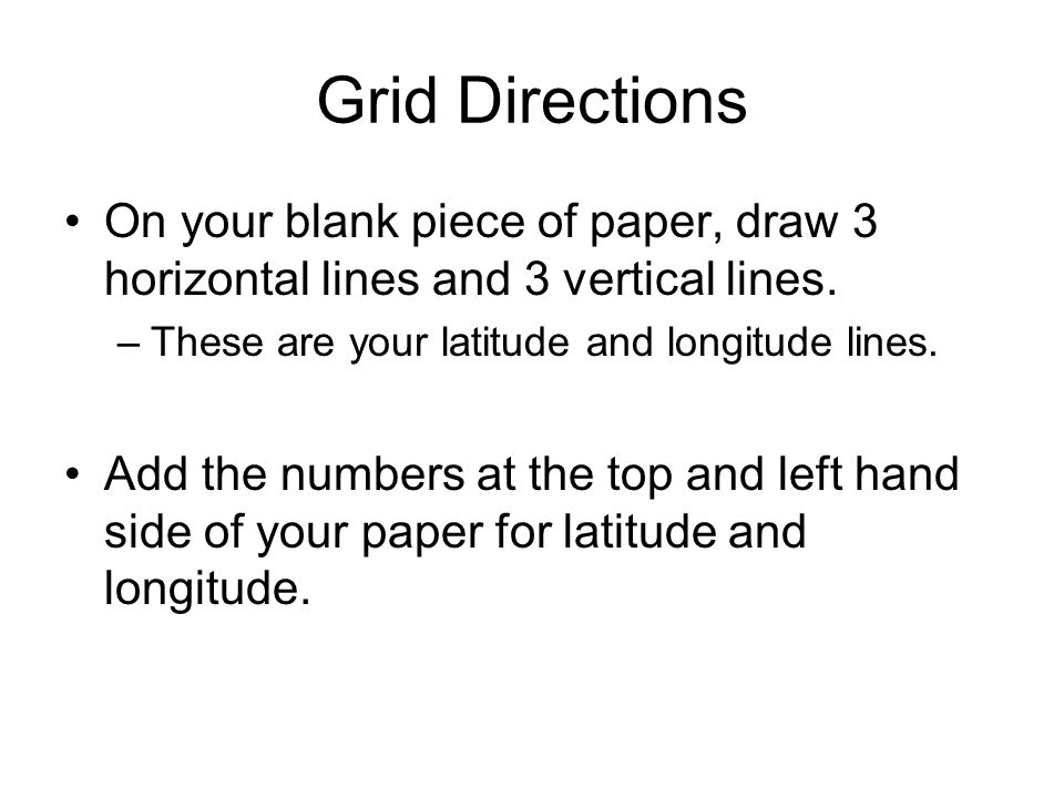 Grid Directions On your blank piece of paper, draw 3 horizontal lines and 3 vertical lines. These are your latitude and longitude lines.