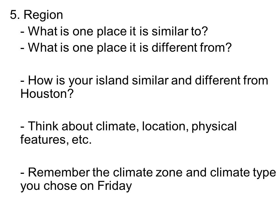 5. Region - What is one place it is similar to - What is one place it is different from - How is your island similar and different from Houston