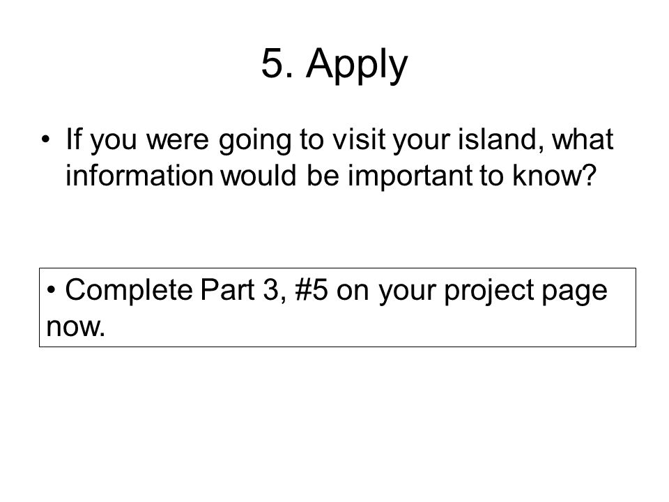 5. Apply If you were going to visit your island, what information would be important to know.
