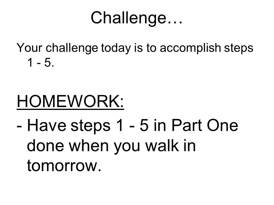 Have steps 1 - 5 in Part One done when you walk in tomorrow.