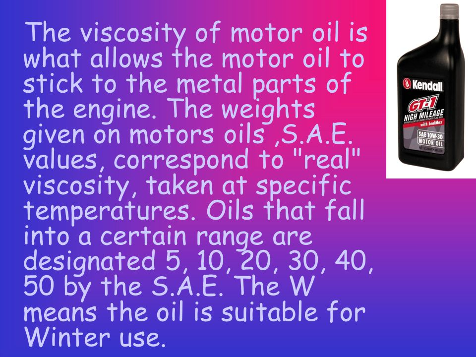 The viscosity of motor oil is what allows the motor oil to stick to the metal parts of the engine.