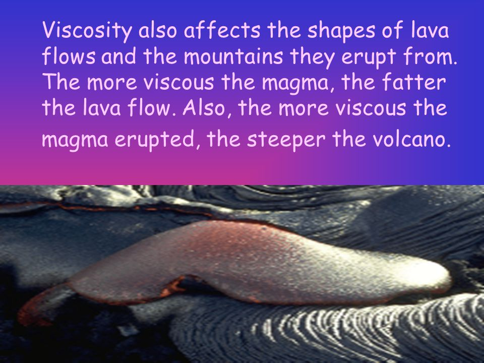Viscosity also affects the shapes of lava flows and the mountains they erupt from.
