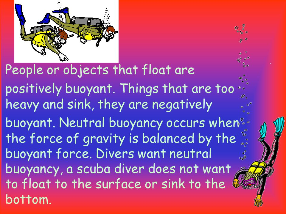 People or objects that float are positively buoyant