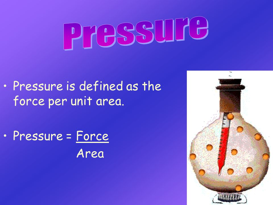 Pressure Pressure is defined as the force per unit area.