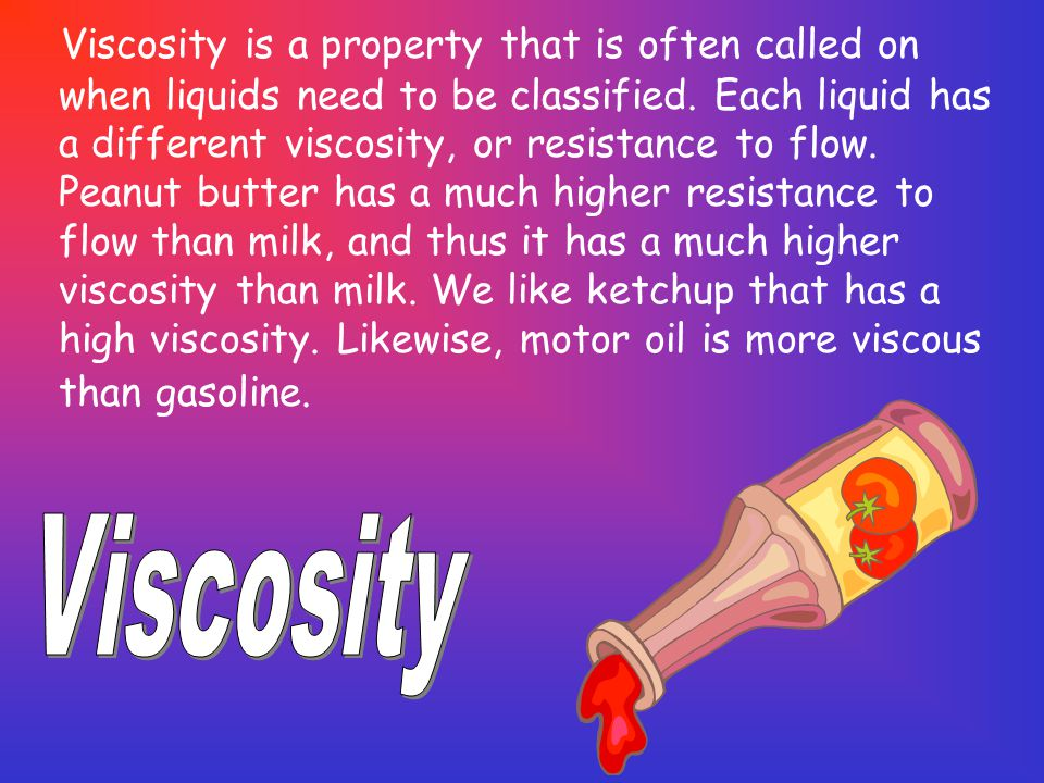Viscosity is a property that is often called on when liquids need to be classified. Each liquid has a different viscosity, or resistance to flow. Peanut butter has a much higher resistance to flow than milk, and thus it has a much higher viscosity than milk. We like ketchup that has a high viscosity. Likewise, motor oil is more viscous than gasoline.