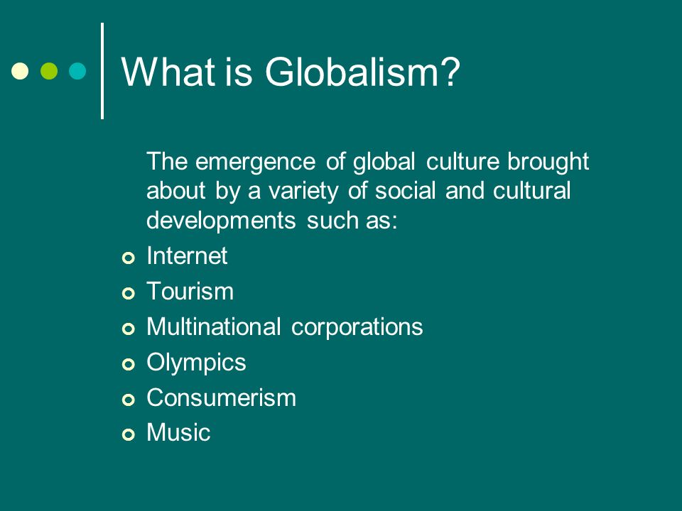 What is Globalism The emergence of global culture brought about by a variety of social and cultural developments such as: