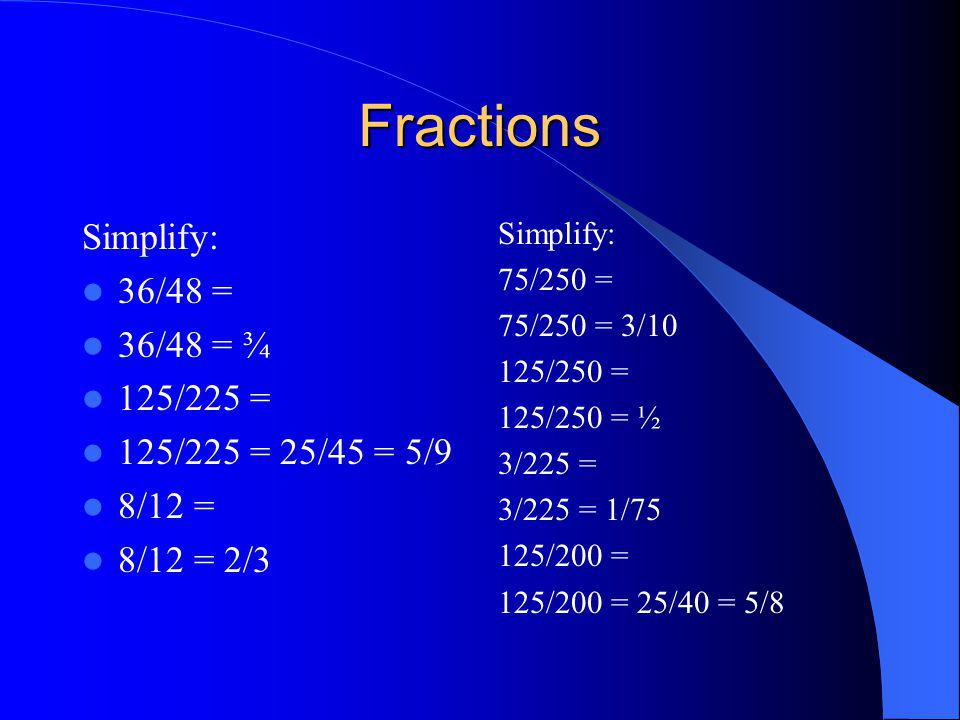 Fractions Simplify: 36/48 = 36/48 = ¾ 125/225 = 125/225 = 25/45 = 5/9
