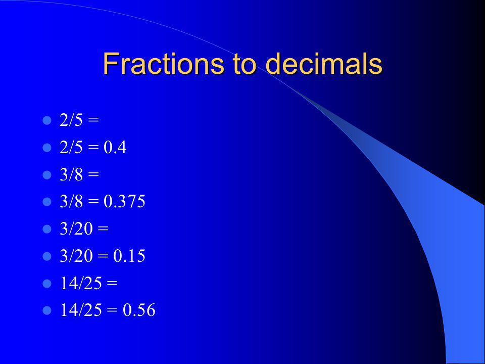 Fractions to decimals 2/5 = 2/5 = 0.4 3/8 = 3/8 = 0.375 3/20 =