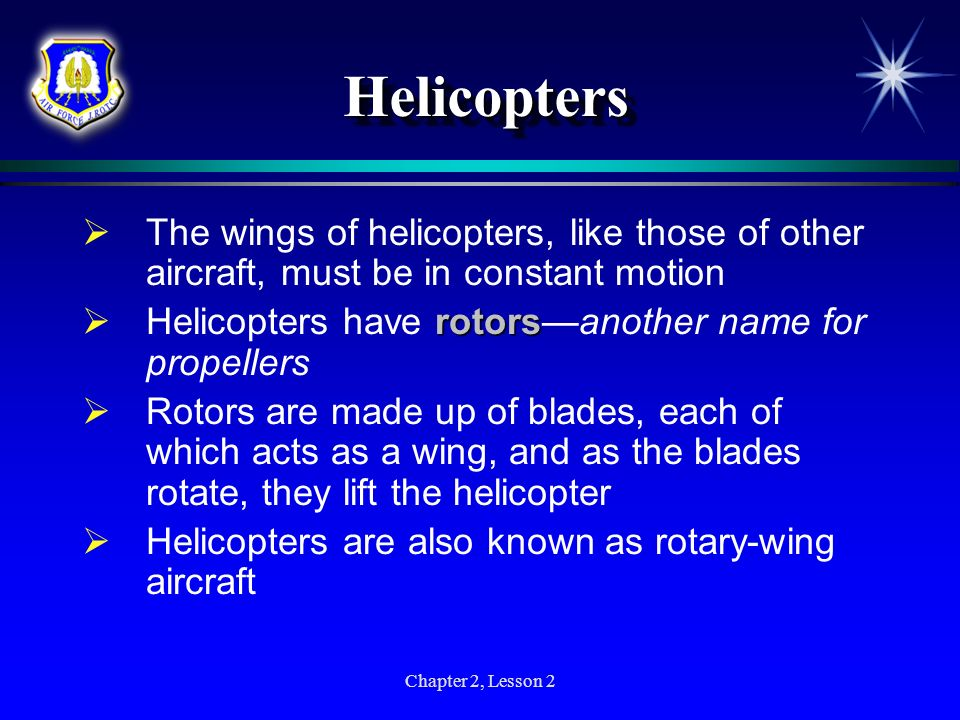 HelicoptersThe wings of helicopters, like those of other aircraft, must be in constant motion. Helicopters have rotors—another name for propellers.