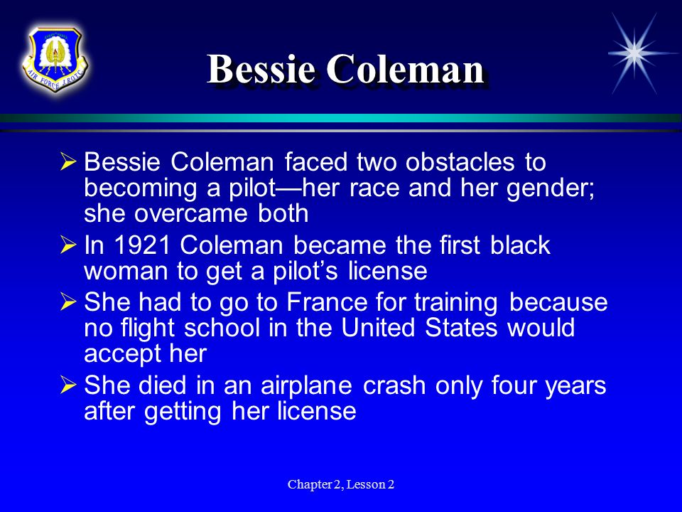Bessie Coleman Bessie Coleman faced two obstacles to becoming a pilot—her race and her gender; she overcame both.