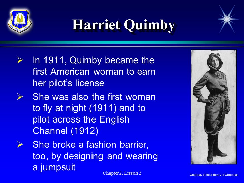 Harriet Quimby In 1911, Quimby became the first American woman to earn her pilot's license.